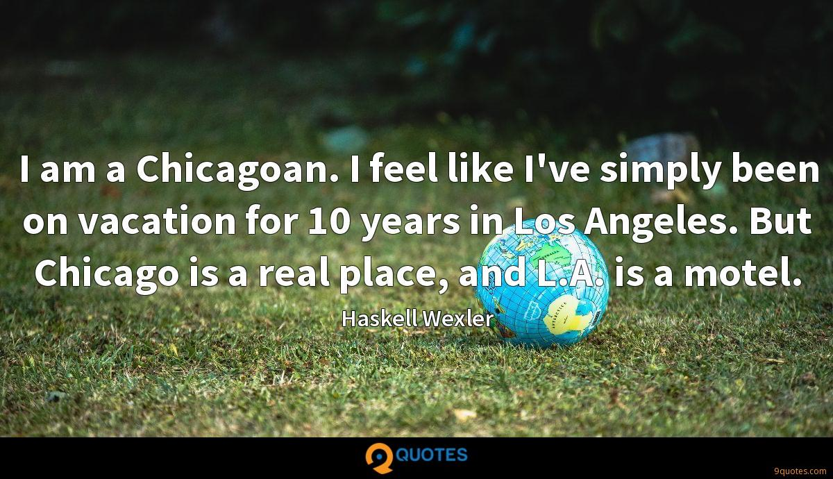I am a Chicagoan. I feel like I've simply been on vacation for 10 years in Los Angeles. But Chicago is a real place, and L.A. is a motel.