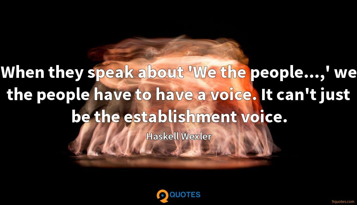 When they speak about 'We the people...,' we the people have to have a voice. It can't just be the establishment voice.