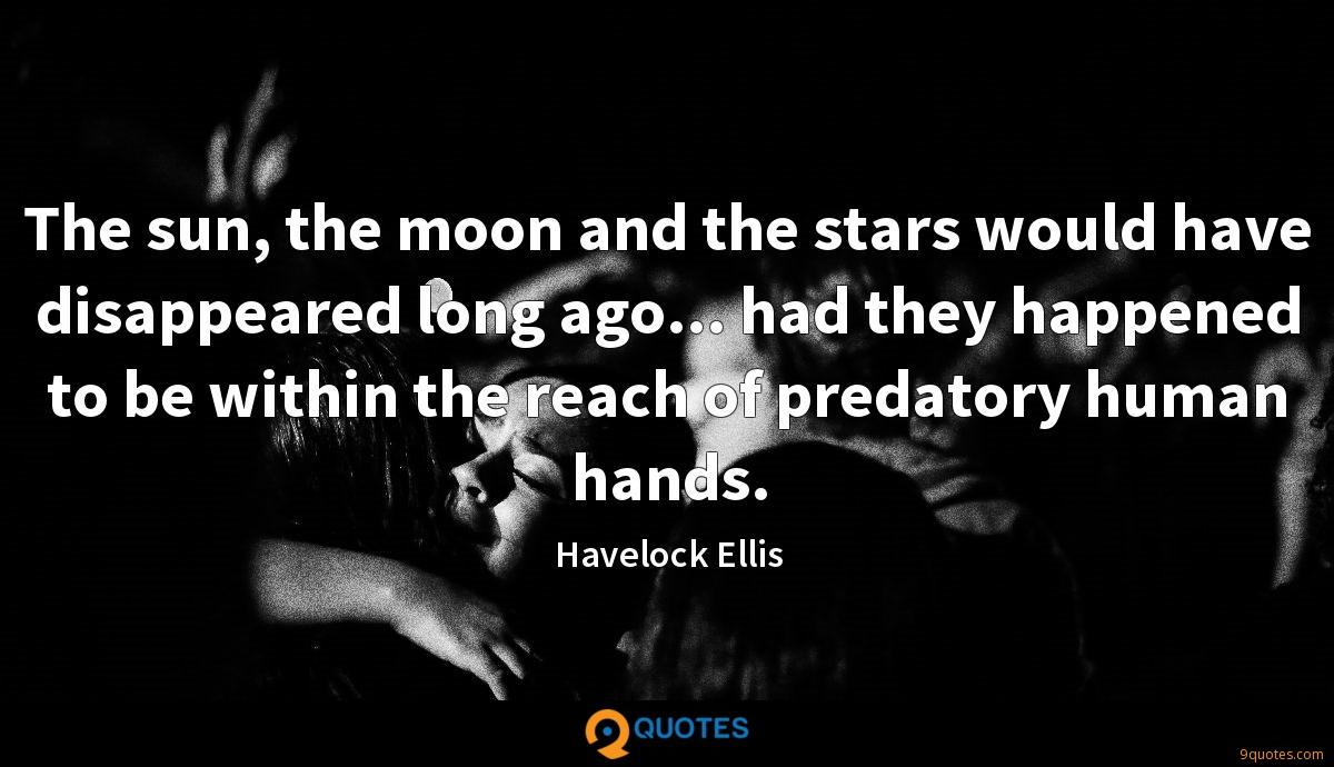 The sun, the moon and the stars would have disappeared long ago... had they happened to be within the reach of predatory human hands.