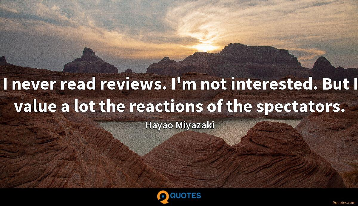 I never read reviews. I'm not interested. But I value a lot the reactions of the spectators.