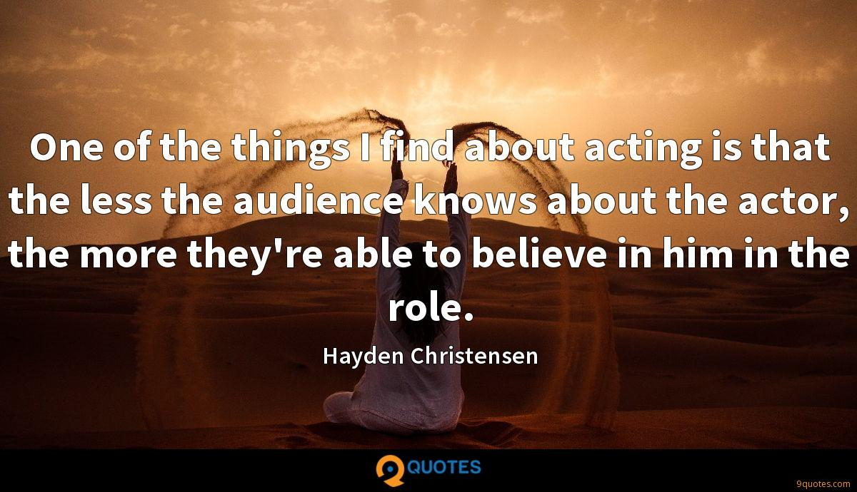 One of the things I find about acting is that the less the audience knows about the actor, the more they're able to believe in him in the role.