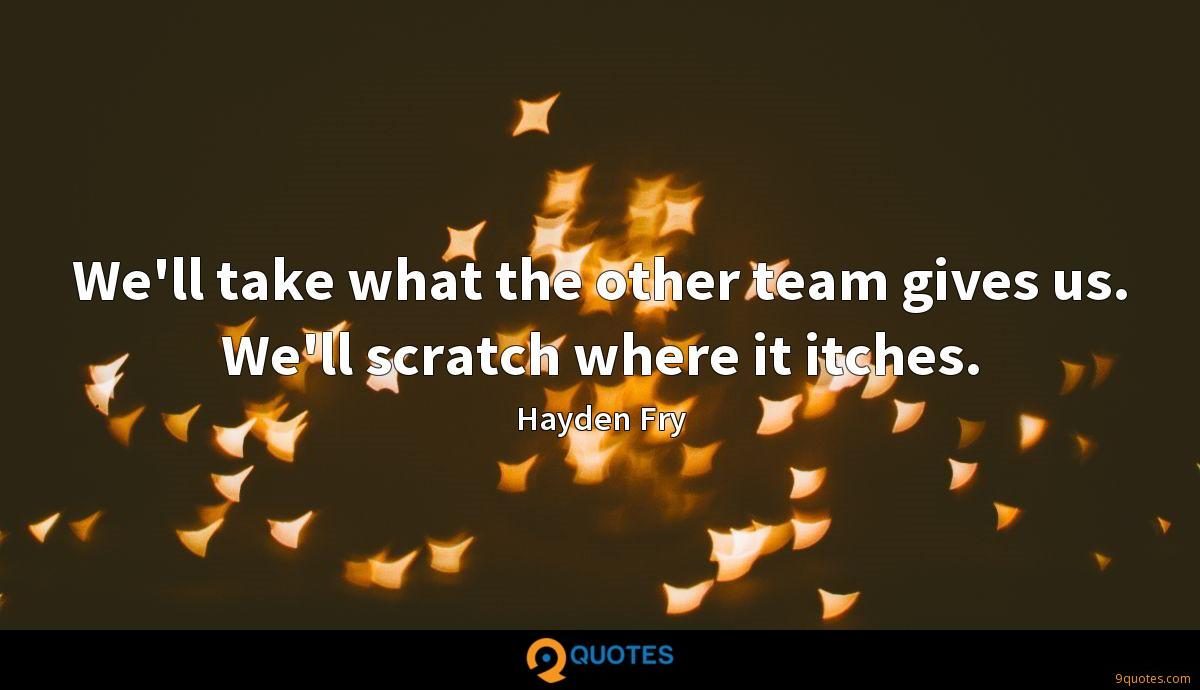 We'll take what the other team gives us. We'll scratch where it itches.