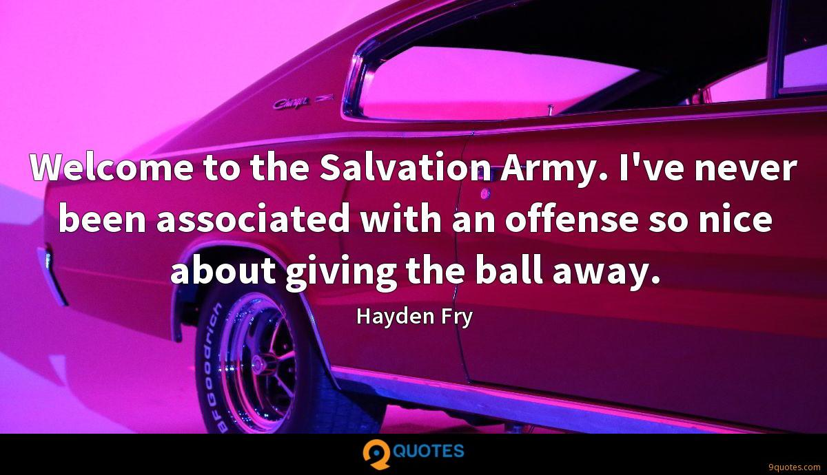 Welcome to the Salvation Army. I've never been associated with an offense so nice about giving the ball away.