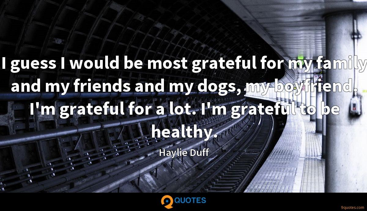 I guess I would be most grateful for my family and my friends and my dogs, my boyfriend. I'm grateful for a lot. I'm grateful to be healthy.