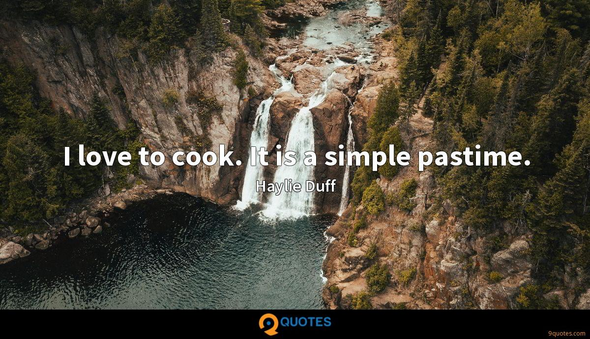 I love to cook. It is a simple pastime.