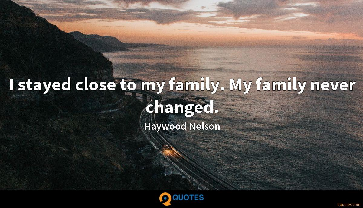 I stayed close to my family. My family never changed.