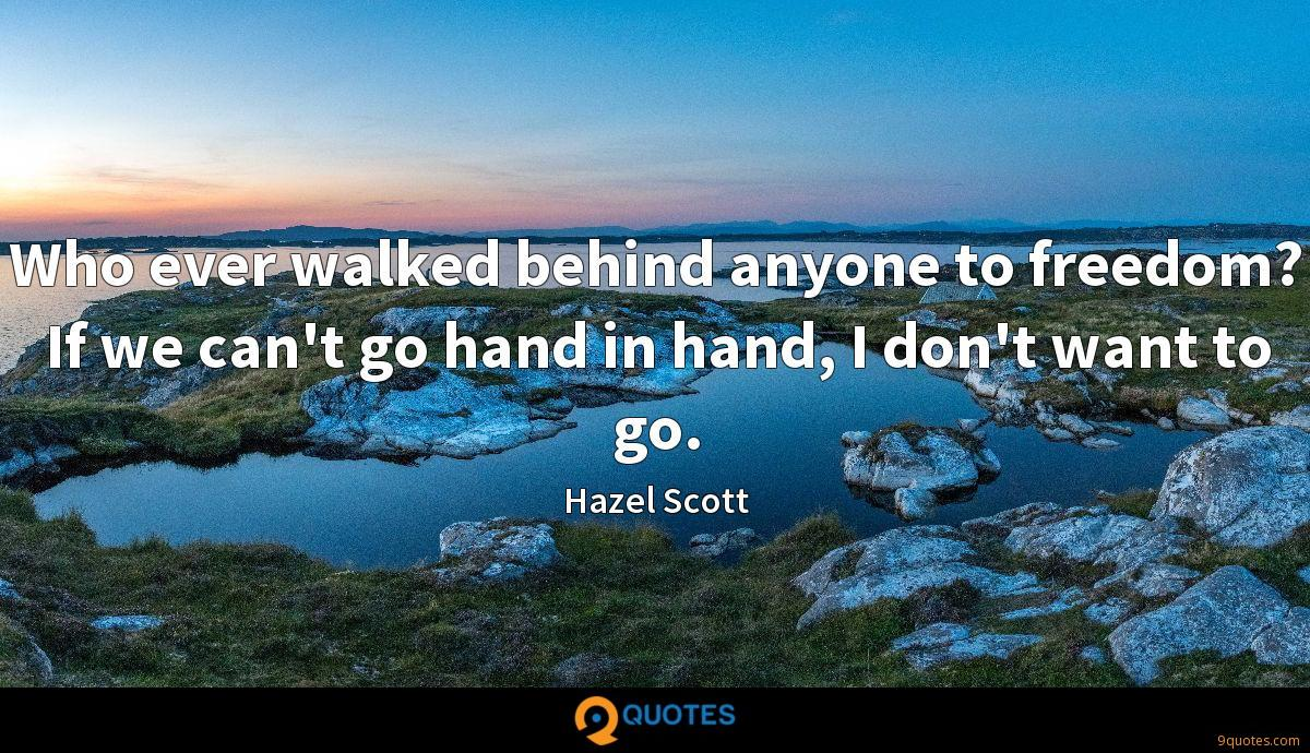 Who ever walked behind anyone to freedom? If we can't go hand in hand, I don't want to go.