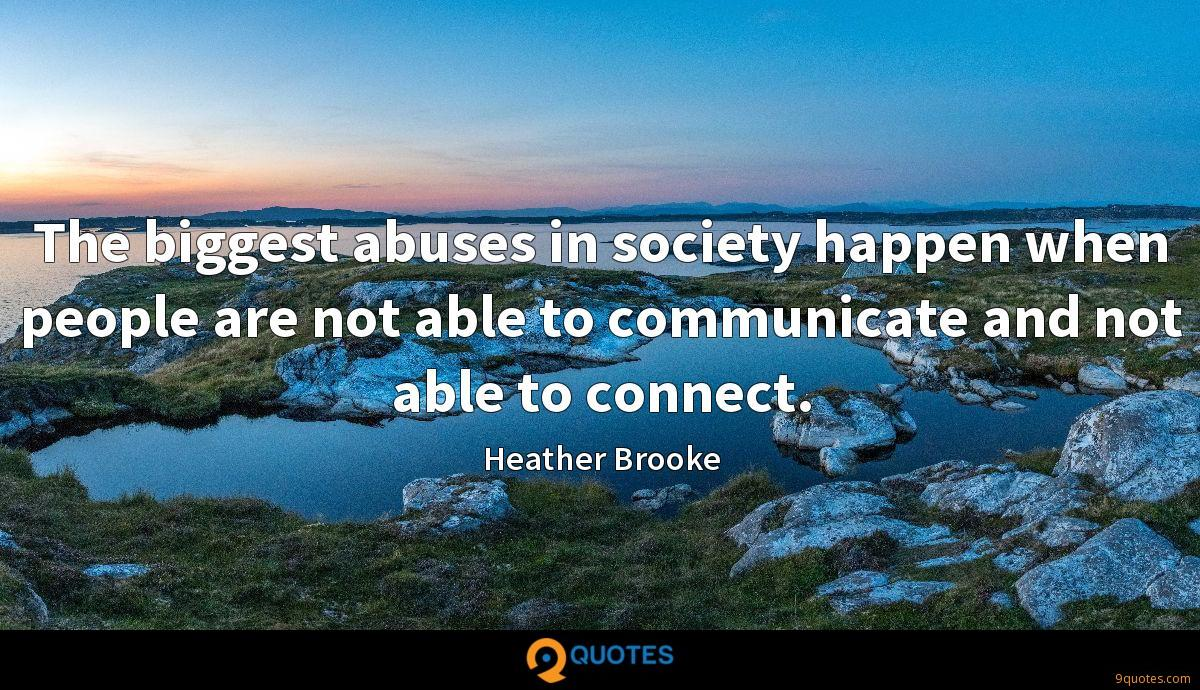 The biggest abuses in society happen when people are not able to communicate and not able to connect.