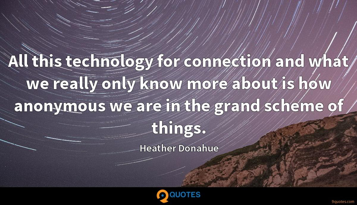 All this technology for connection and what we really only know more about is how anonymous we are in the grand scheme of things.