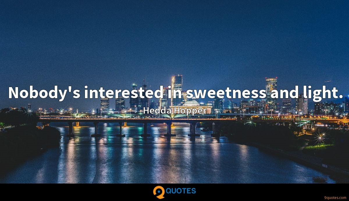 Nobody's interested in sweetness and light.