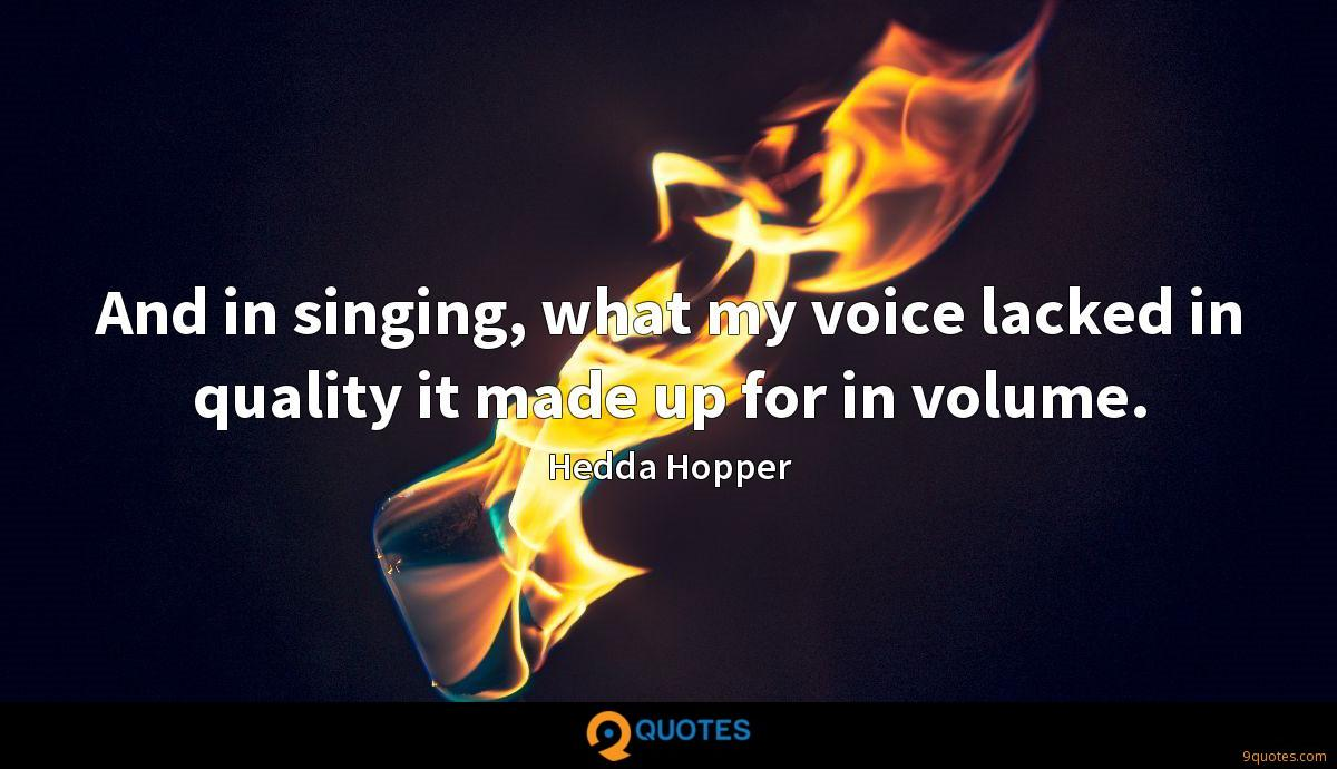 And in singing, what my voice lacked in quality it made up for in volume.