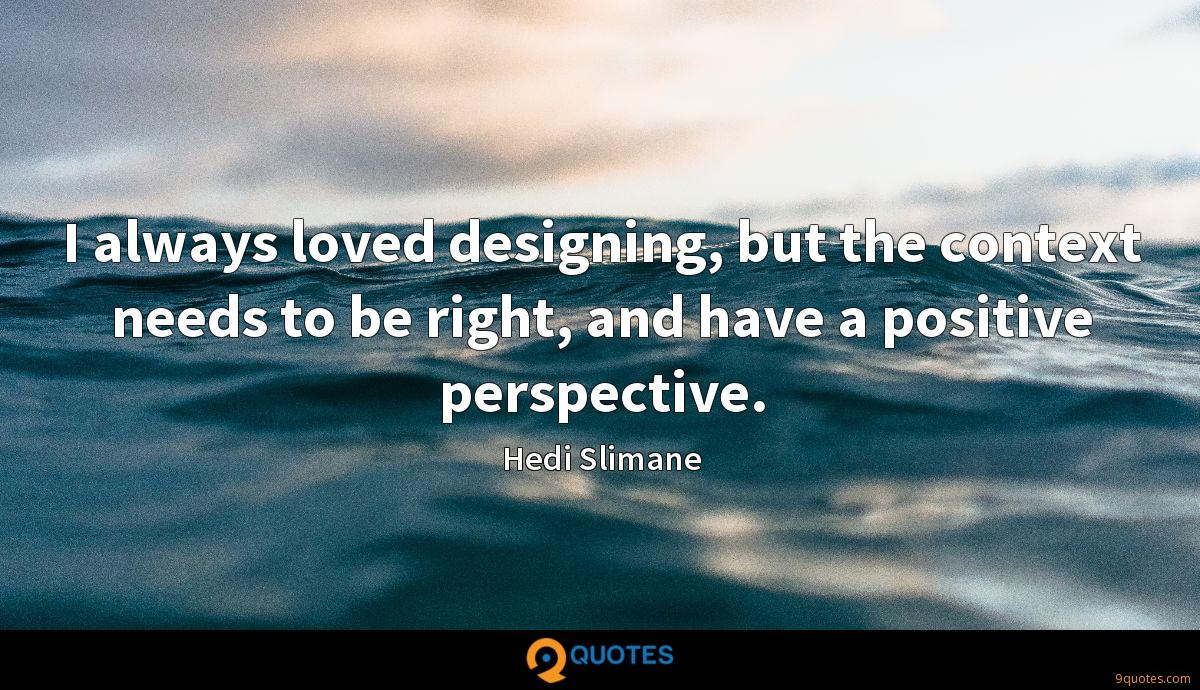 I always loved designing, but the context needs to be right, and have a positive perspective.