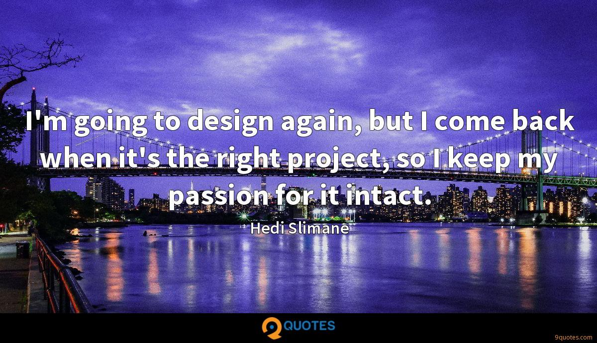 I'm going to design again, but I come back when it's the right project, so I keep my passion for it intact.