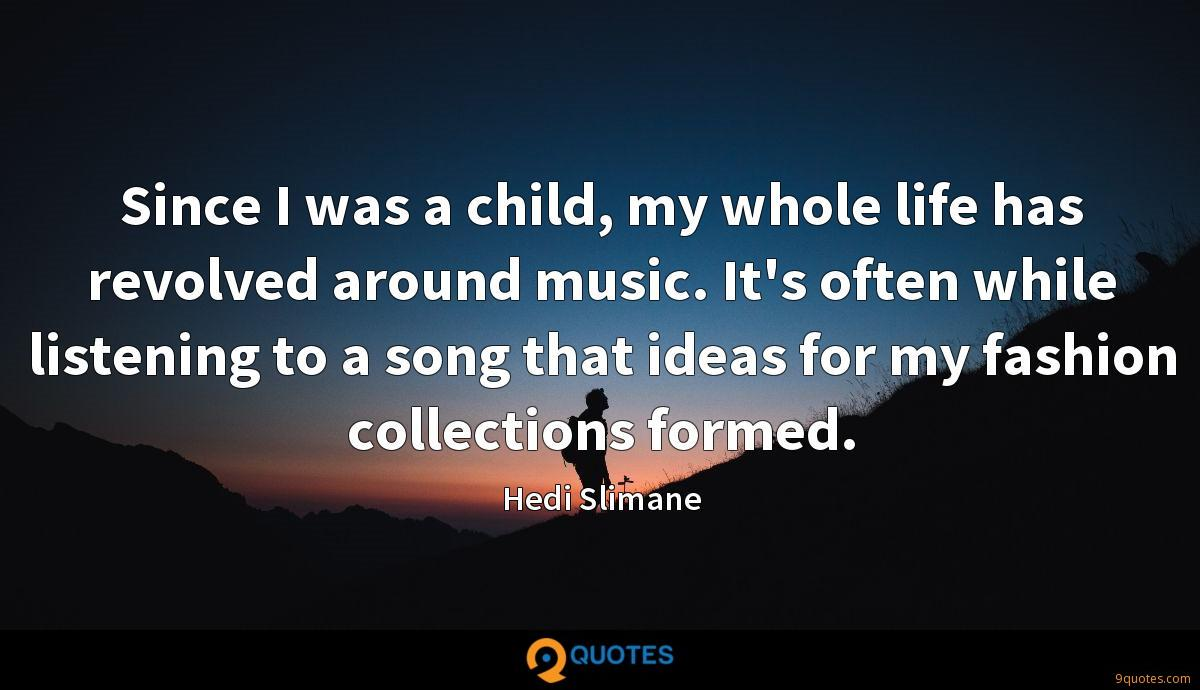 Since I was a child, my whole life has revolved around music. It's often while listening to a song that ideas for my fashion collections formed.