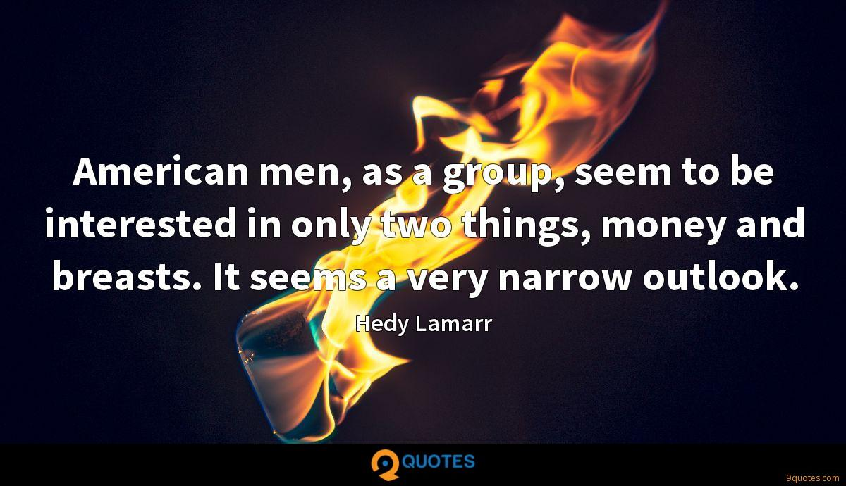 American men, as a group, seem to be interested in only two things, money and breasts. It seems a very narrow outlook.