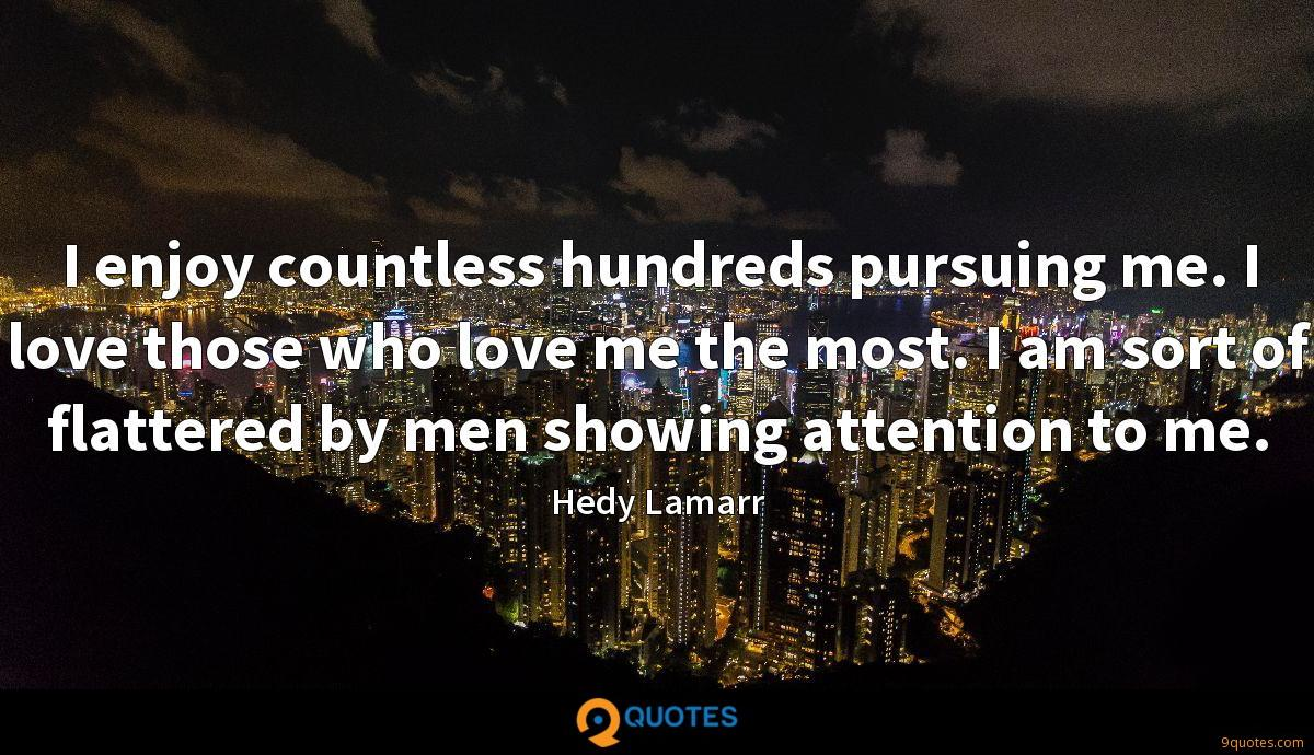 I enjoy countless hundreds pursuing me. I love those who love me the most. I am sort of flattered by men showing attention to me.
