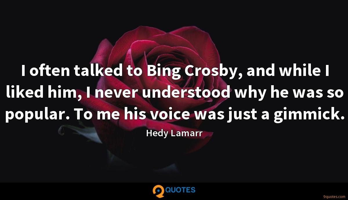 I often talked to Bing Crosby, and while I liked him, I never understood why he was so popular. To me his voice was just a gimmick.