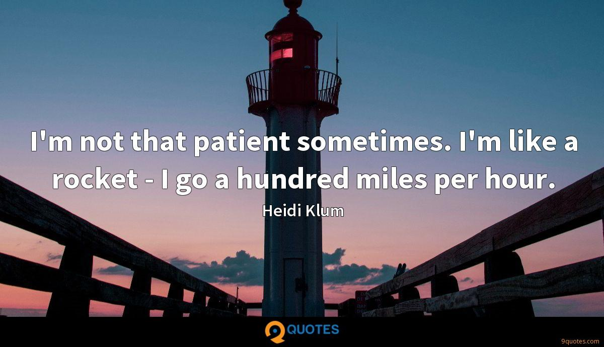 I'm not that patient sometimes. I'm like a rocket - I go a hundred miles per hour.