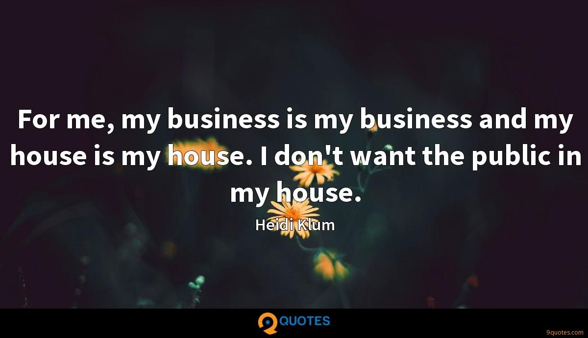 For me, my business is my business and my house is my house. I don't want the public in my house.