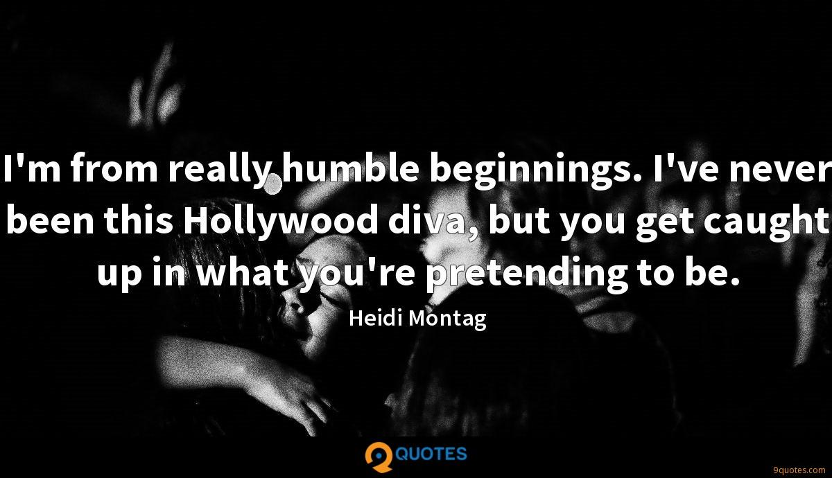 I'm from really humble beginnings. I've never been this Hollywood diva, but you get caught up in what you're pretending to be.