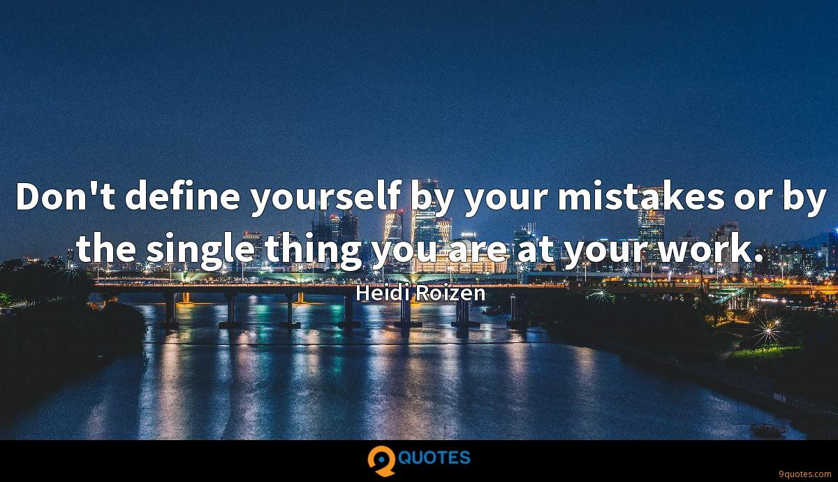 Don't define yourself by your mistakes or by the single thing you are at your work.