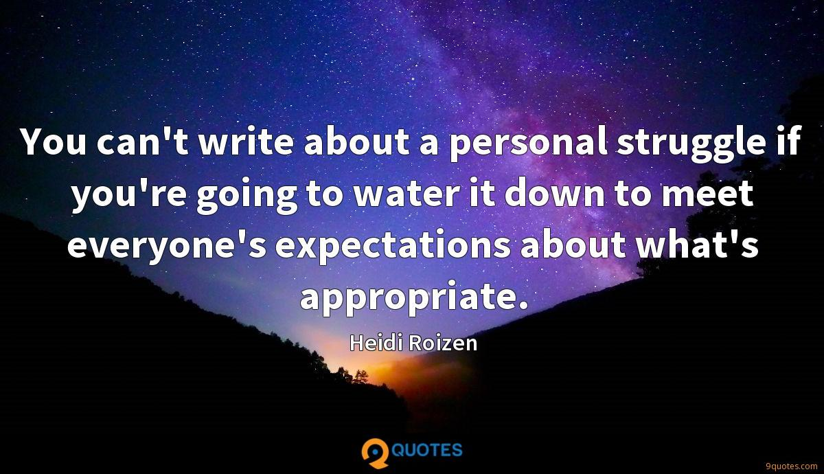 You can't write about a personal struggle if you're going to water it down to meet everyone's expectations about what's appropriate.