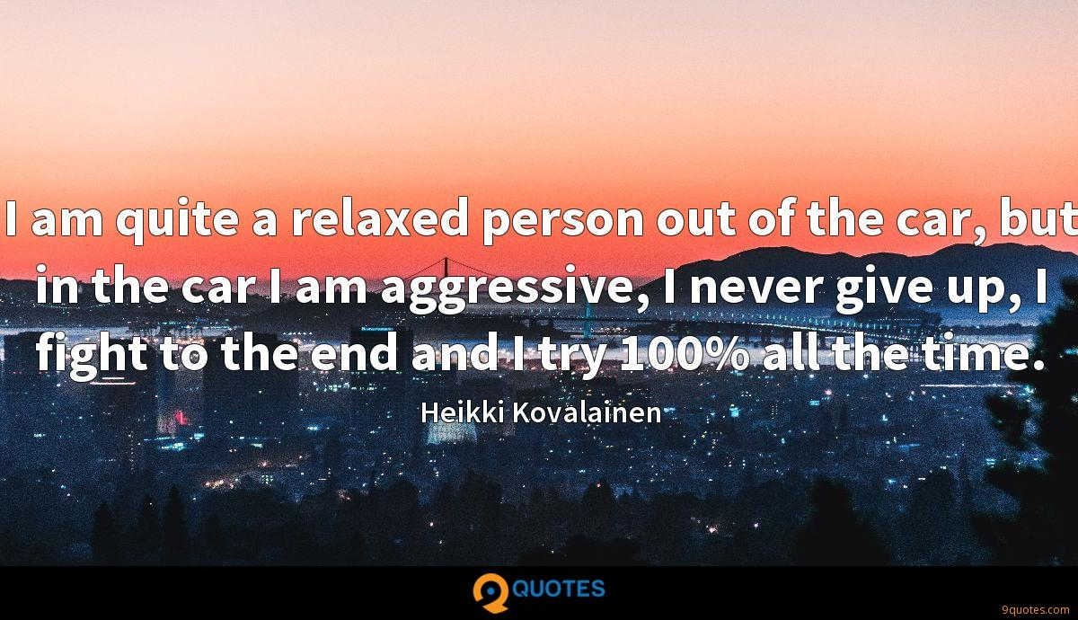 I am quite a relaxed person out of the car, but in the car I am aggressive, I never give up, I fight to the end and I try 100% all the time.
