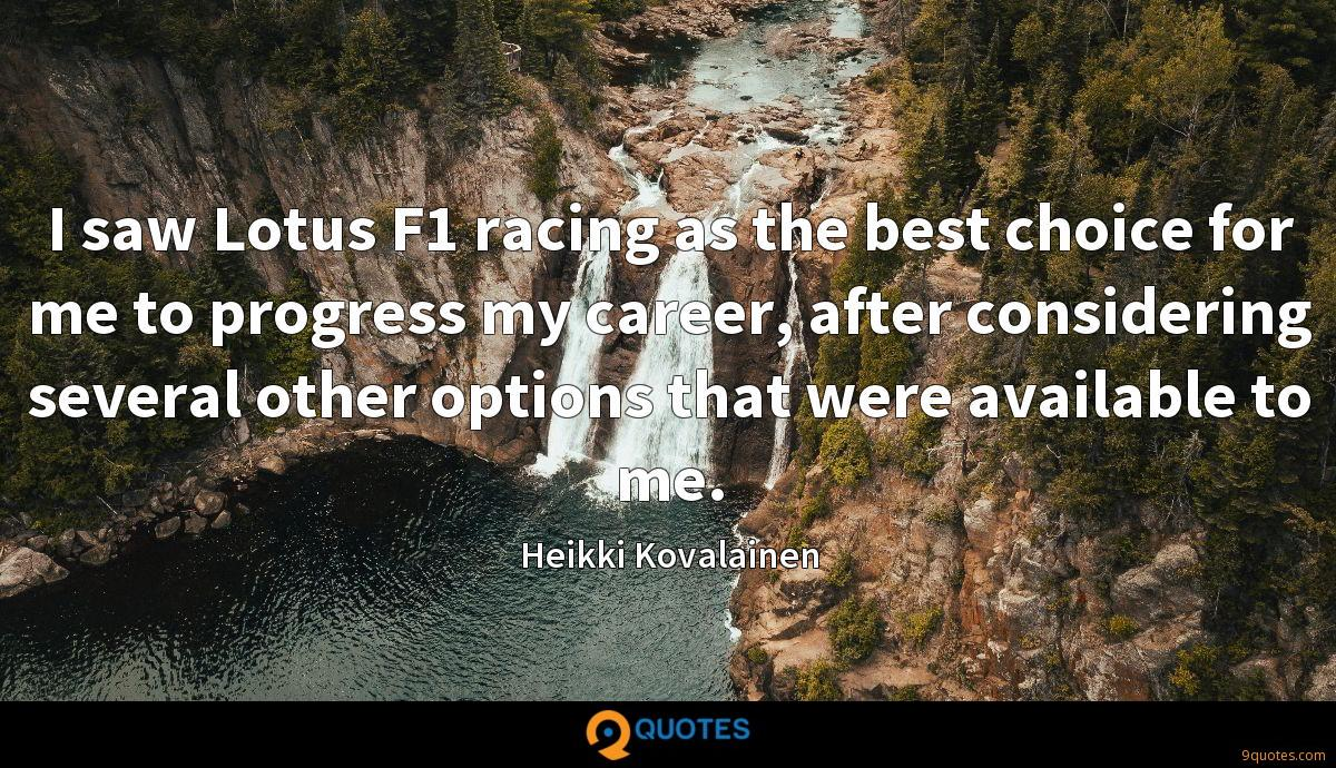 I saw Lotus F1 racing as the best choice for me to progress my career, after considering several other options that were available to me.