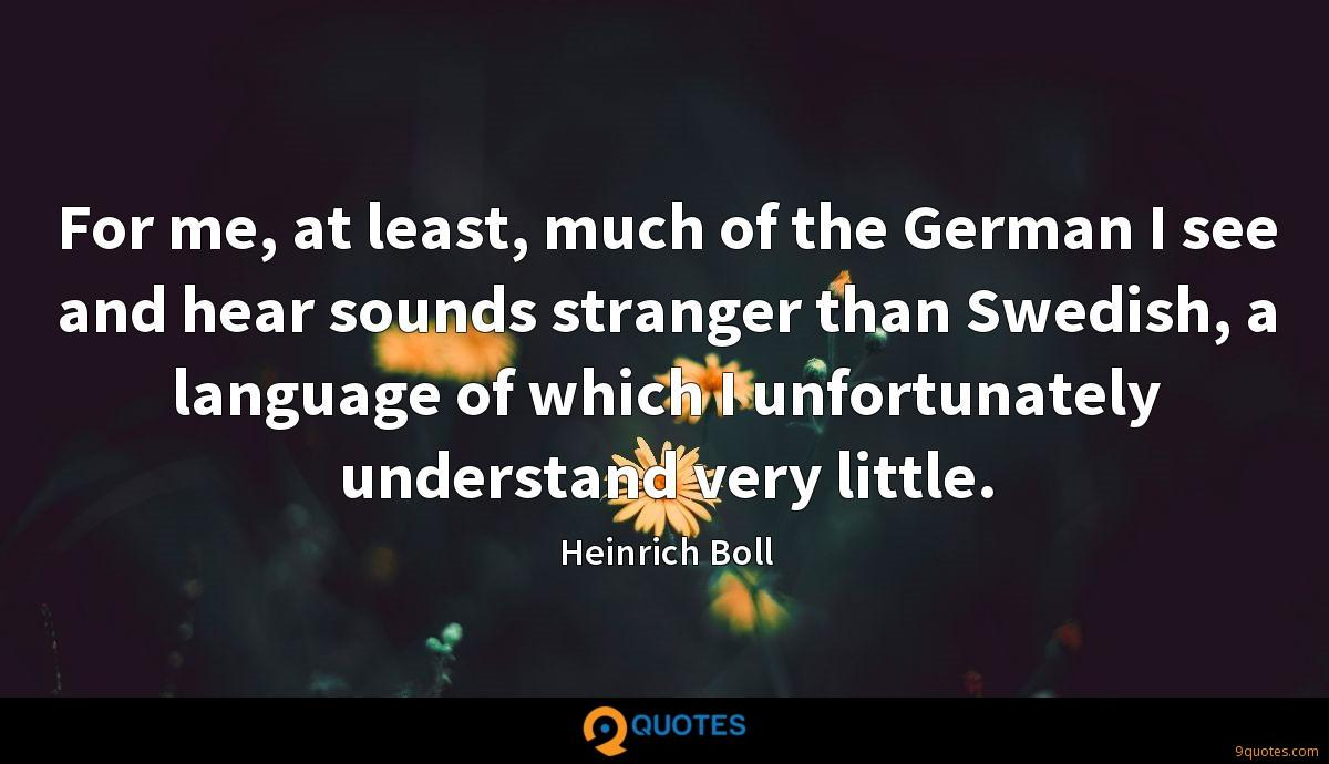 For me, at least, much of the German I see and hear sounds stranger than Swedish, a language of which I unfortunately understand very little.