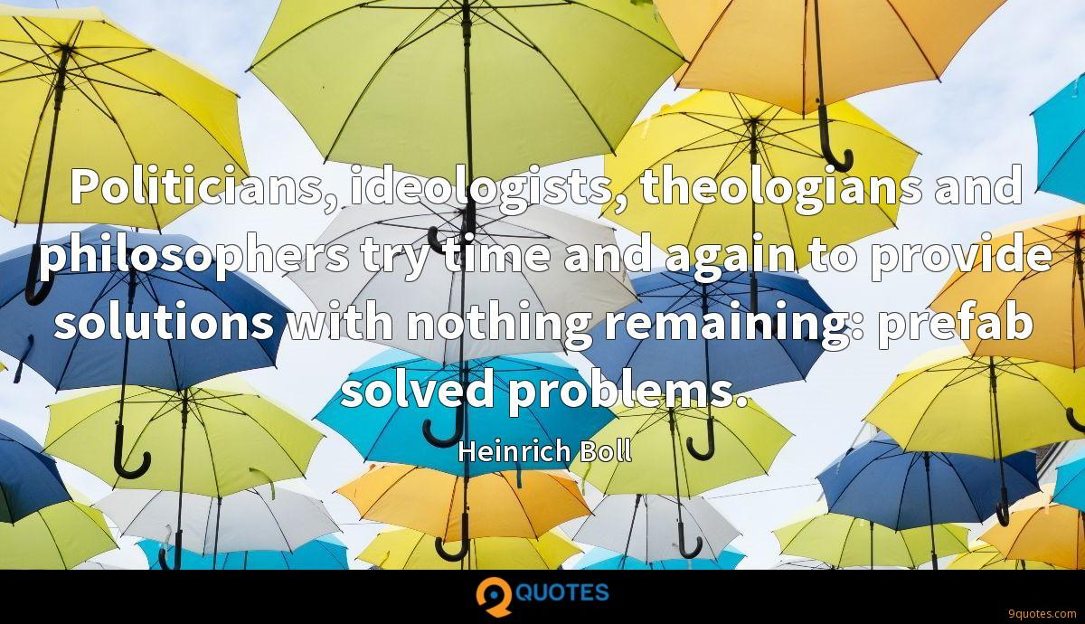 Politicians, ideologists, theologians and philosophers try time and again to provide solutions with nothing remaining: prefab solved problems.