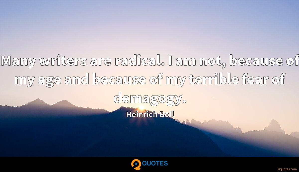 Many writers are radical. I am not, because of my age and because of my terrible fear of demagogy.
