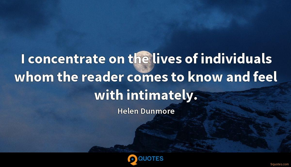 I concentrate on the lives of individuals whom the reader comes to know and feel with intimately.