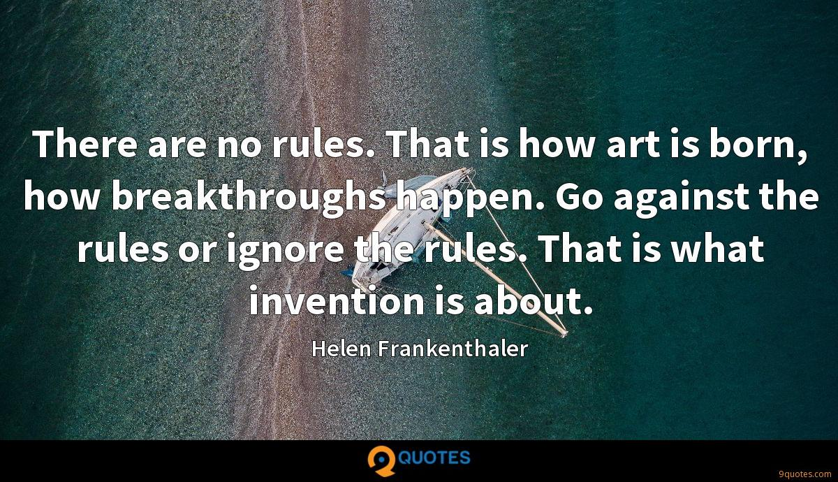 There are no rules. That is how art is born, how breakthroughs happen. Go against the rules or ignore the rules. That is what invention is about.