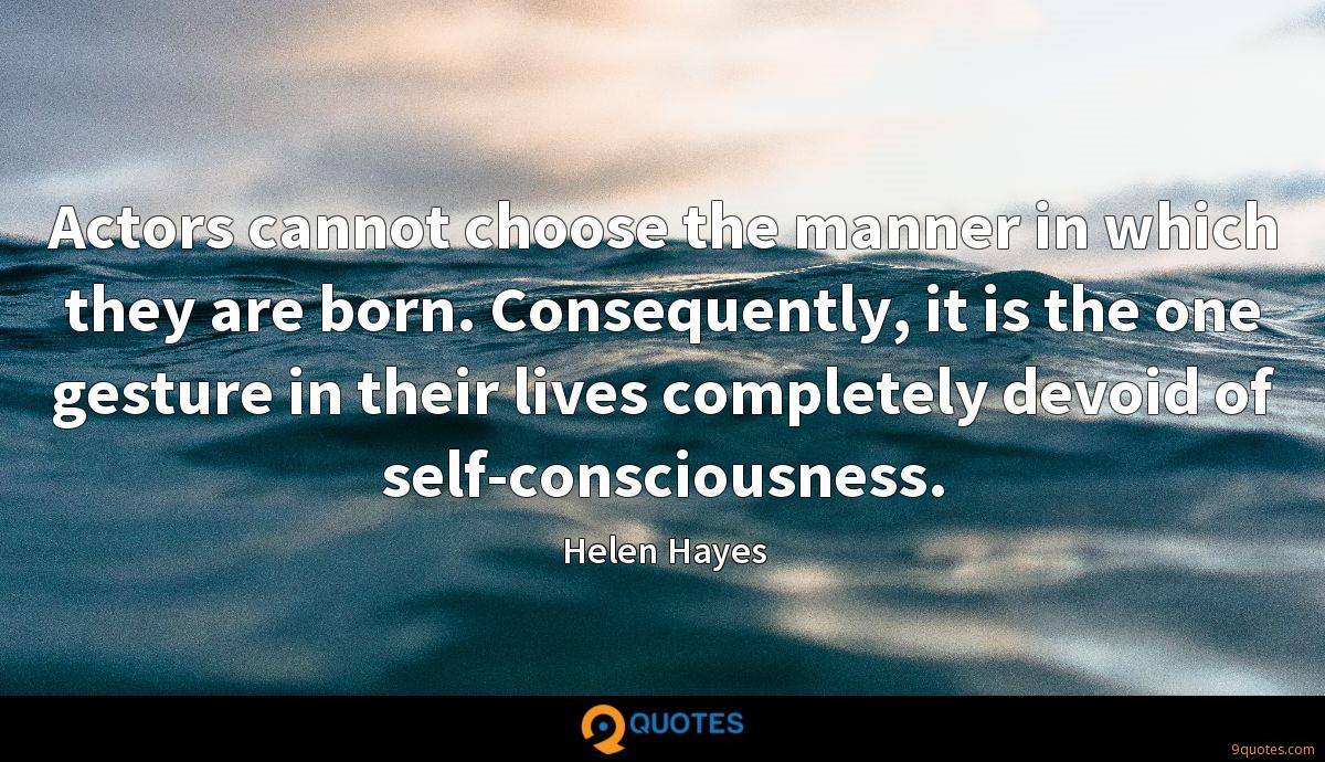Actors cannot choose the manner in which they are born. Consequently, it is the one gesture in their lives completely devoid of self-consciousness.