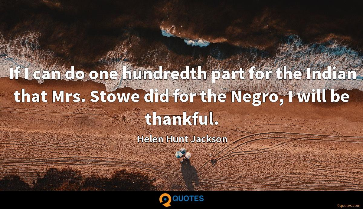 If I can do one hundredth part for the Indian that Mrs. Stowe did for the Negro, I will be thankful.