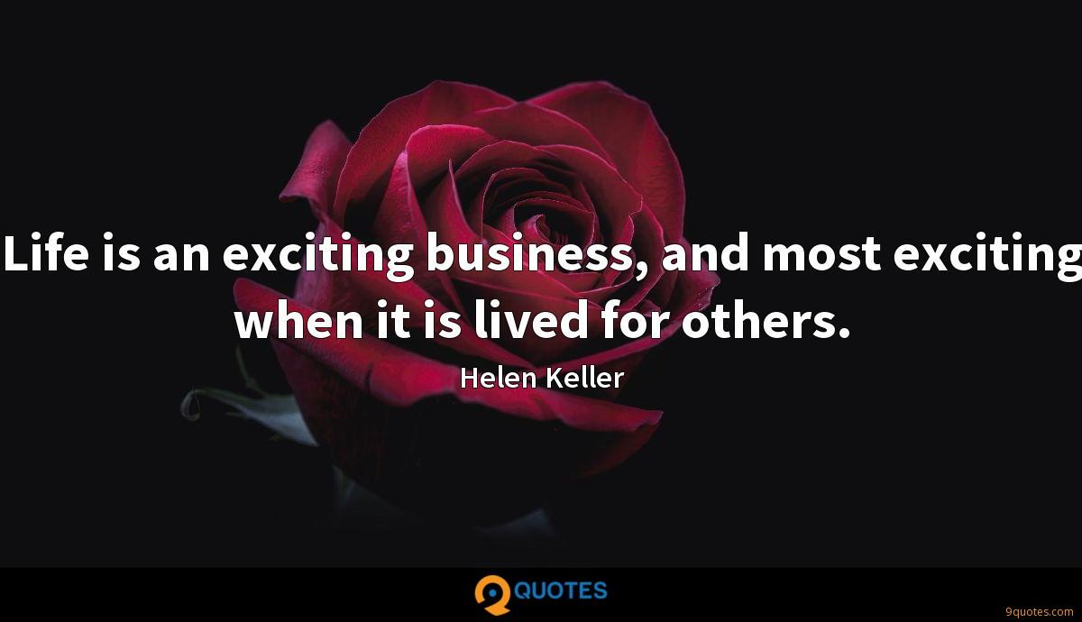 Life is an exciting business, and most exciting when it is lived for others.