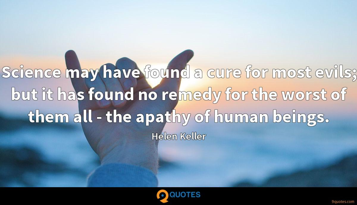 Science may have found a cure for most evils; but it has found no remedy for the worst of them all - the apathy of human beings.