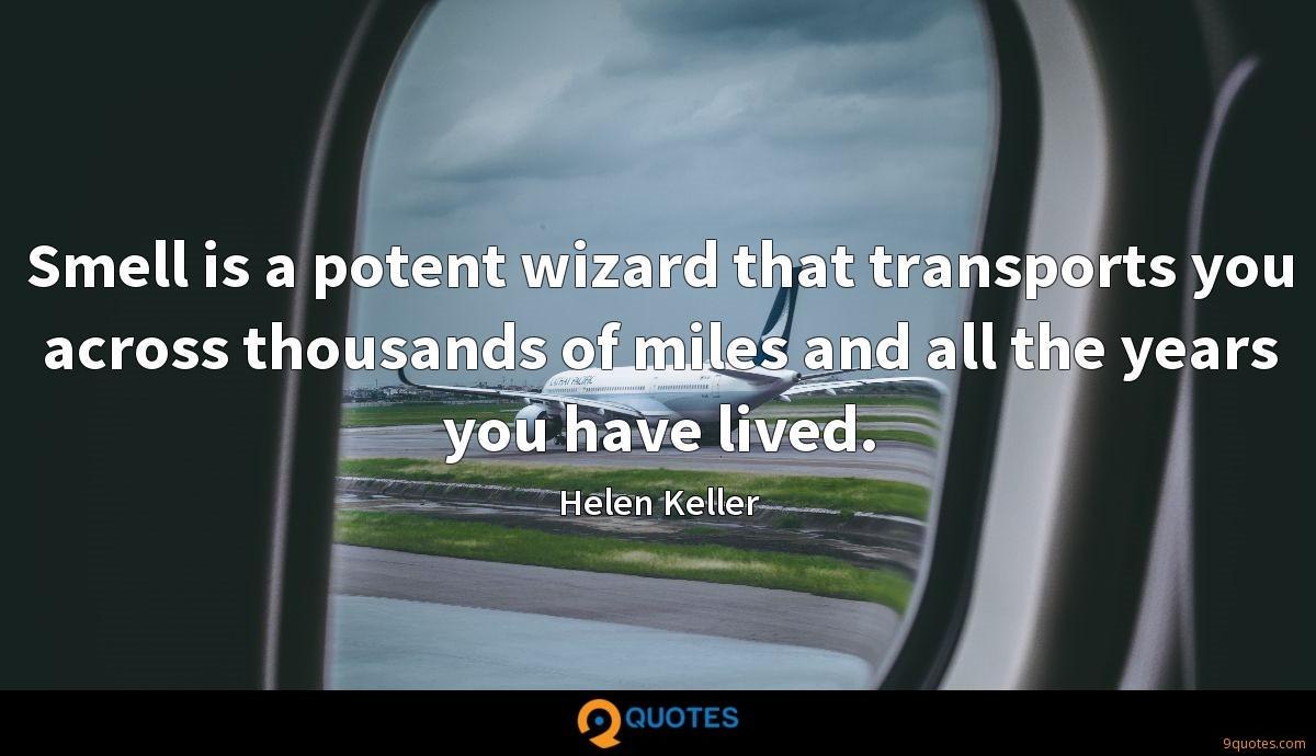 Smell is a potent wizard that transports you across thousands of miles and all the years you have lived.