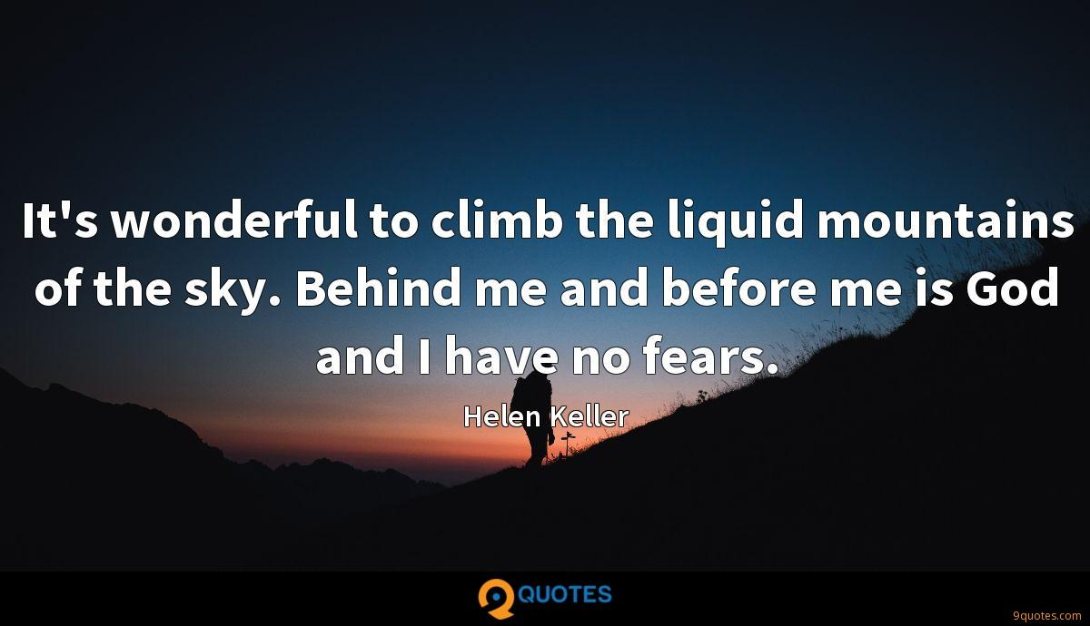 It's wonderful to climb the liquid mountains of the sky. Behind me and before me is God and I have no fears.