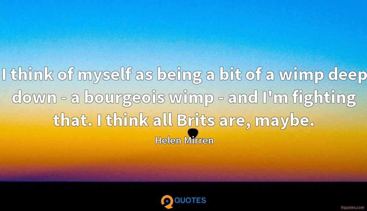 I think of myself as being a bit of a wimp deep down - a bourgeois wimp - and I'm fighting that. I think all Brits are, maybe.