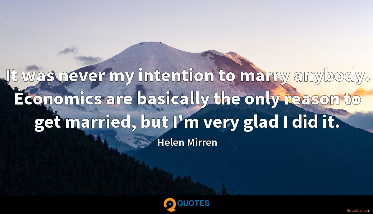 It was never my intention to marry anybody. Economics are basically the only reason to get married, but I'm very glad I did it.