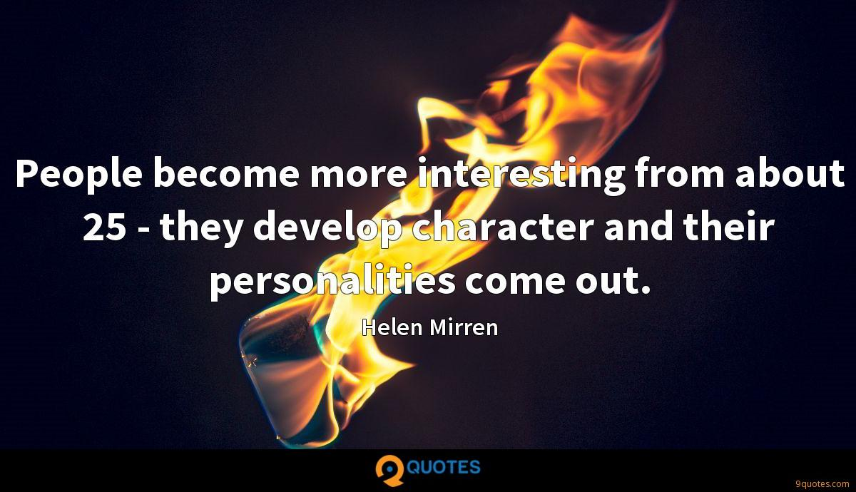 People become more interesting from about 25 - they develop character and their personalities come out.