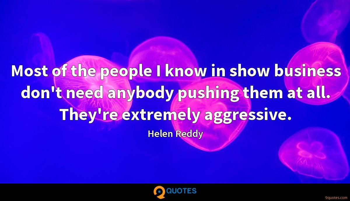 Most of the people I know in show business don't need anybody pushing them at all. They're extremely aggressive.