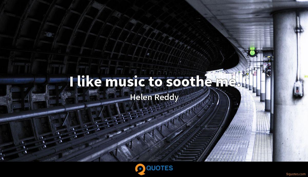 I like music to soothe me.