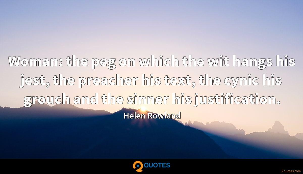 Woman: the peg on which the wit hangs his jest, the preacher his text, the cynic his grouch and the sinner his justification.