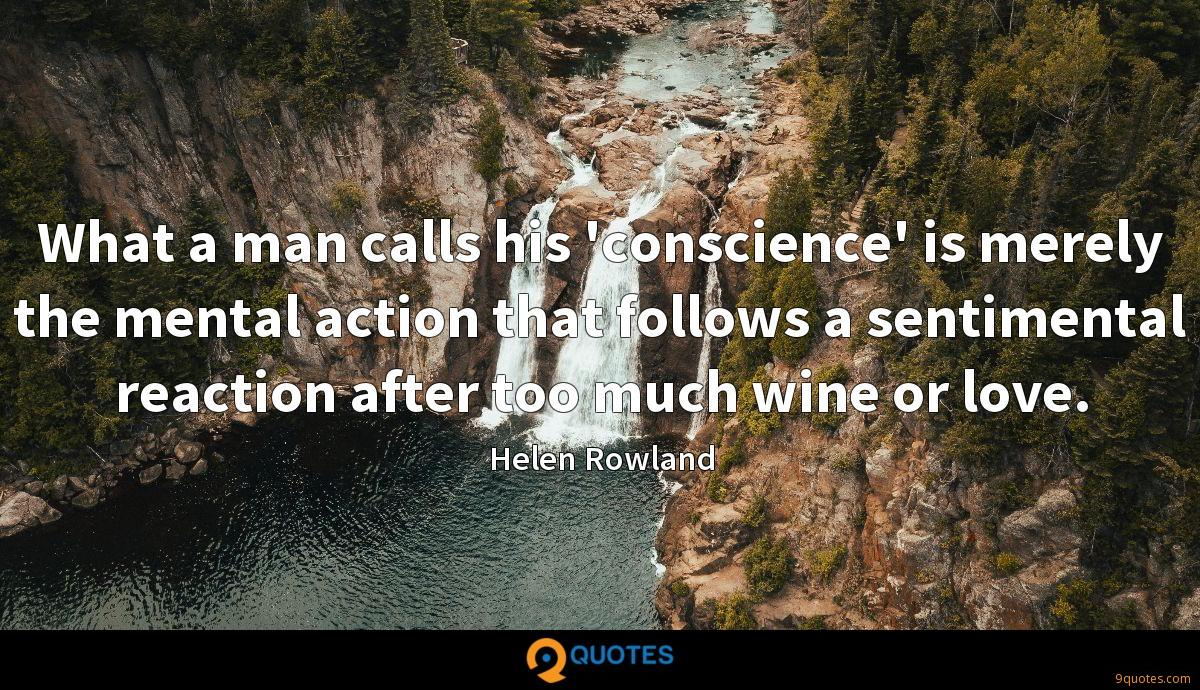 What a man calls his 'conscience' is merely the mental action that follows a sentimental reaction after too much wine or love.