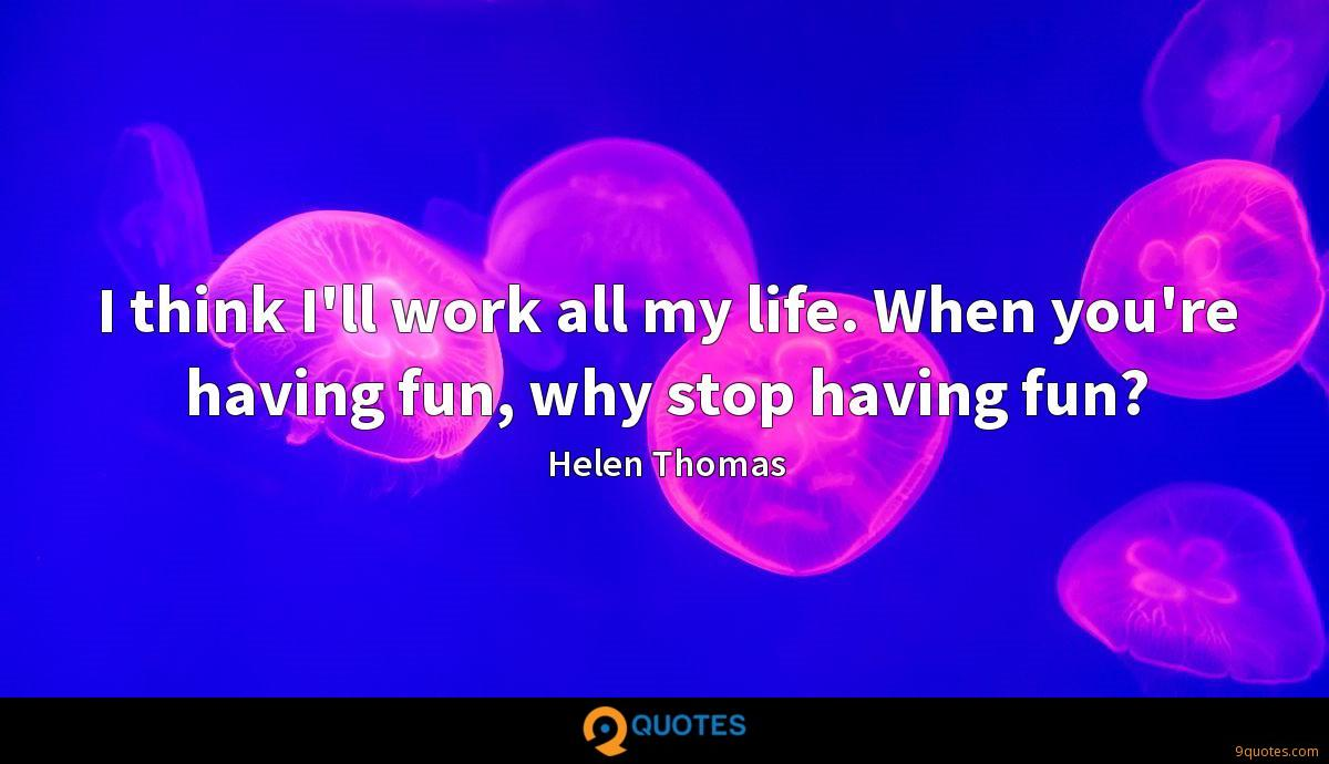 I think I'll work all my life. When you're having fun, why stop having fun?