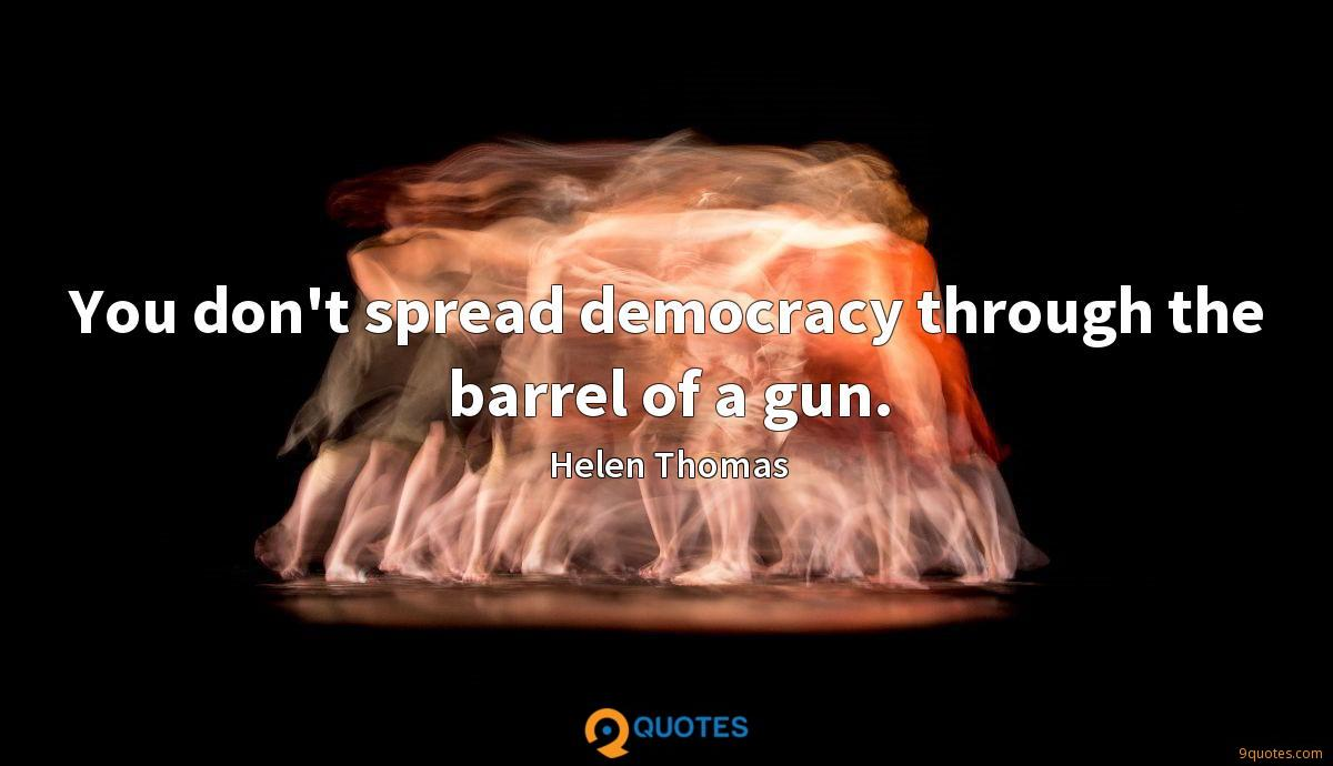 You don't spread democracy through the barrel of a gun.