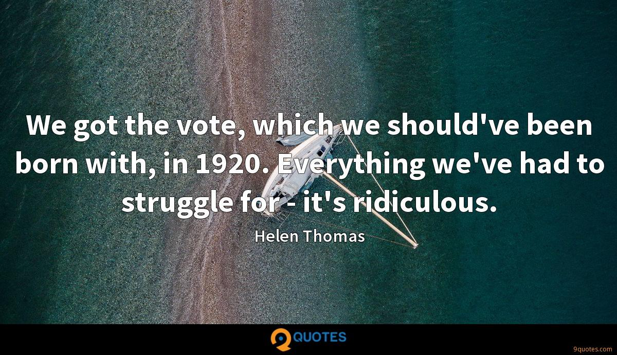 We got the vote, which we should've been born with, in 1920. Everything we've had to struggle for - it's ridiculous.