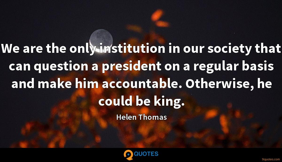 We are the only institution in our society that can question a president on a regular basis and make him accountable. Otherwise, he could be king.